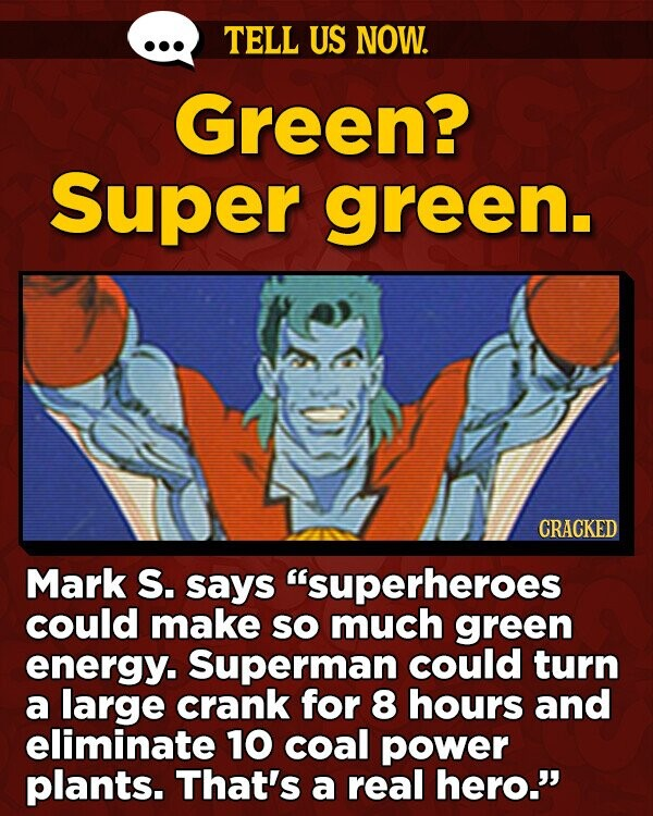 TELL US NOW. Green? Super green. CRACKED Mark S. says 'superheroes could make SO much green energy. Superman could turn a large crank for 8 hours and eliminate 10 coal power plants. That's a real hero.
