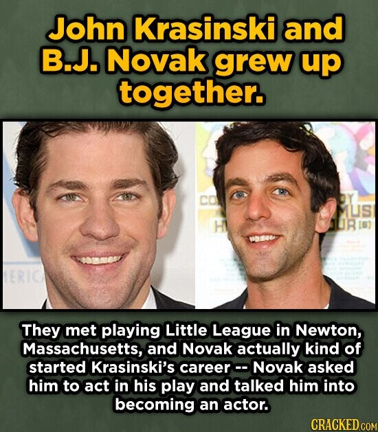 John Krasinski and B.J. Novak grew up together. CO US H They met playing Little League in Newton, Massachusetts, and Novak actually kind of started Krasinski's careerc Novak asked him to act in his play and talked him into becoming an actor. CRACKED COM