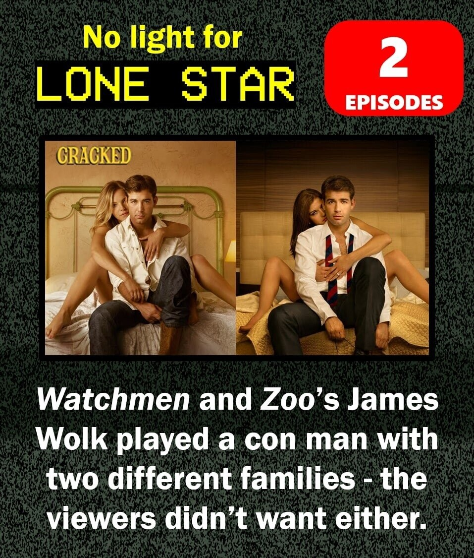 No light for 2 LONE STAR EPISODES CRAGKED Watchmen and Zoo's James Wolk played a con man with two different families - the viewers didn't want either.