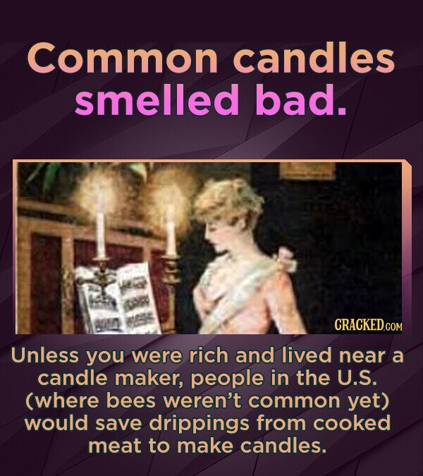 Common candles smelled bad. Unless you were rich and lived near a candle maker, people in the U.S. (where bees weren't common yet) would save dripping