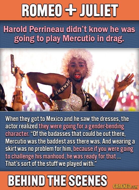 ROMEO + JULIET Harold Perrineau didn't know he was going to play Mercutio in drag. When they got to Mexico and he saw the dresses, the actor realized they were going for a genderbending character. Of the badasses that could be out there, Mercutio was the baddest ass there was.
