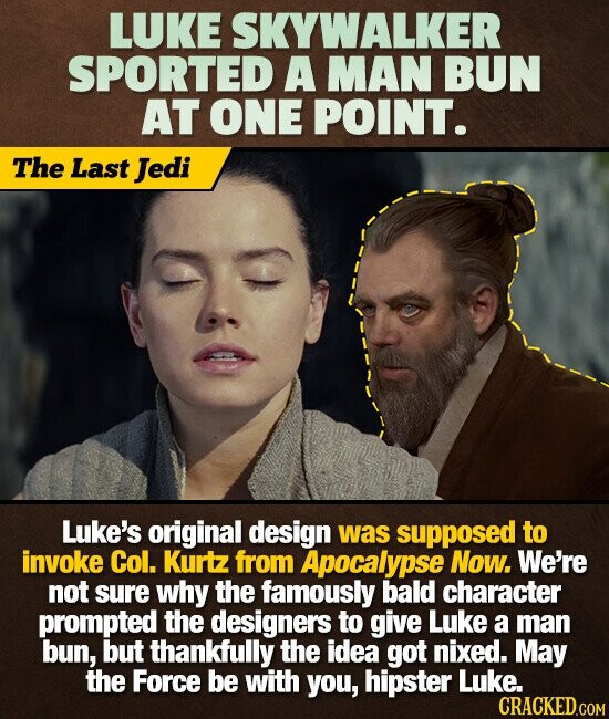 LUKE SKYWALKER SPORTED A MAN BUN AT ONE POINT. The Last Jedi Luke's original design was supposed to invoke Col. Kurtz from Apocalypse Now. We're not sure why the famously bald character prompted the designers to give Luke a man bun, but thankfully the idea got nixed. May the Force
