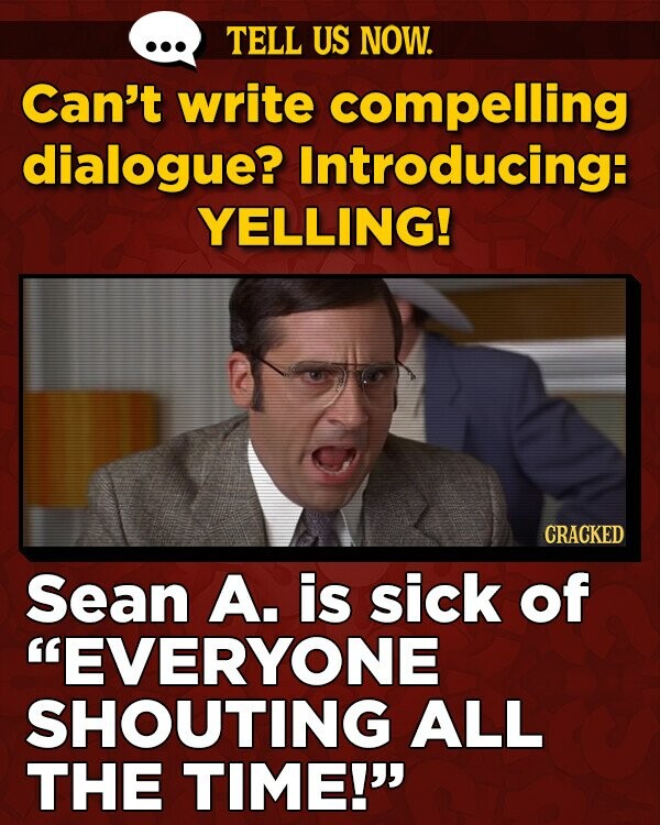 TELL US NOW. Can't write compelling dialogue? Introducing: YELLING! CRACKED Sean A. is sick of EVERYONE SHOUTING ALL THE TIME!