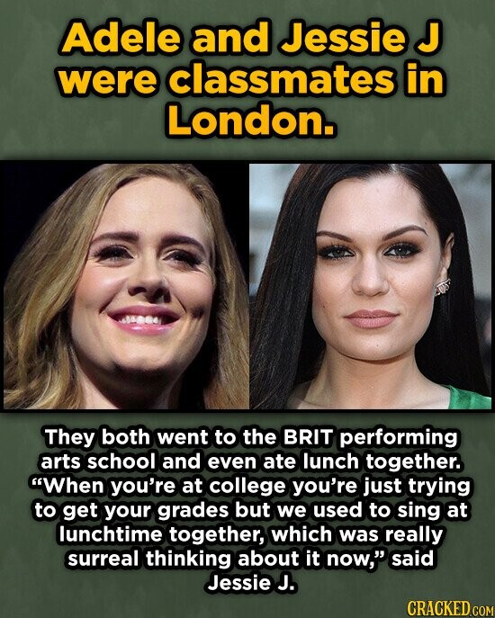 Adele and Jessie J were classmates in London. They both went to the BRIT performing arts school and even ate lunch together. When you're at college you're just trying to get your grades but we used to sing at lunchtime together, which was really surreal thinking about it now, said