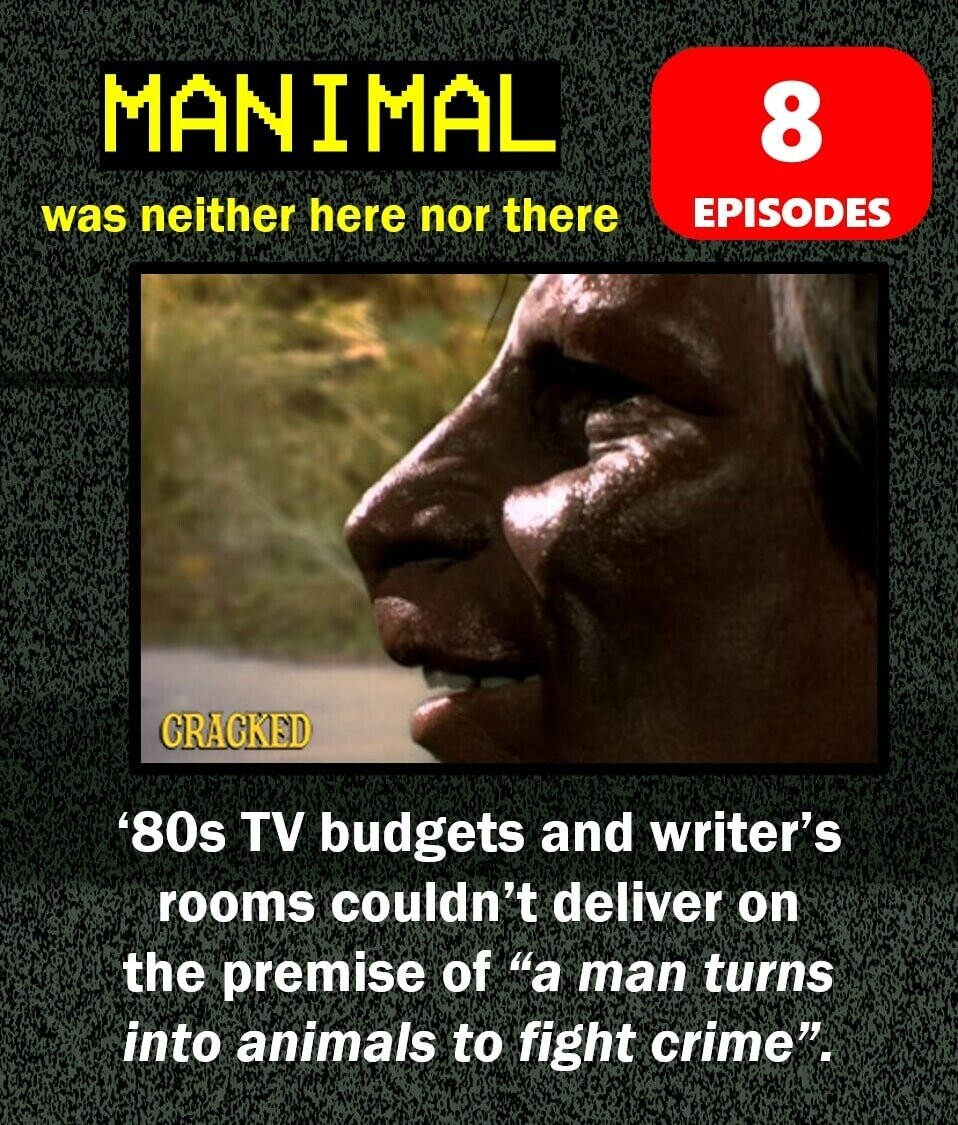 MANIMAL 8 was neither here nor there EPISODES CRACKED '80s TV budgets and writer's rooms couldn't deliver on the premise of a man turns into animals to fight crime.