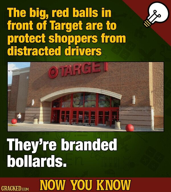 The big, red balls in front of Target are to protect shoppers from distracted drivers OTARGE They're branded bollards. NOW YOU KNOW CRACKED COM