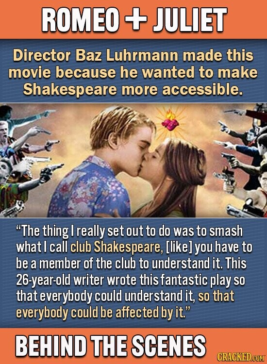ROMEO + JULIET Director Baz Luhrmann made this movie because he wanted to make Shakespeare more accessible. The thing really set out to do was to smash what I call club Shakespeare, [like] you have to be a member of the club to understand it. This 26-year-old writer wrote