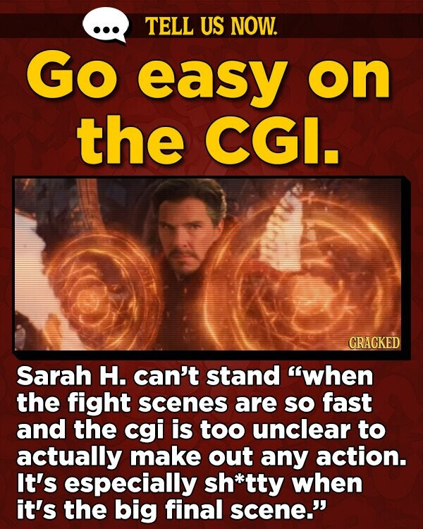 TELL US NOW. Go easy on the CGI. GRACKED Sarah H. can't stand when the fight scenes are SO fast and the cgi is too unclear to actually make out any action. It's especially sh*tty when it's the big final scene.