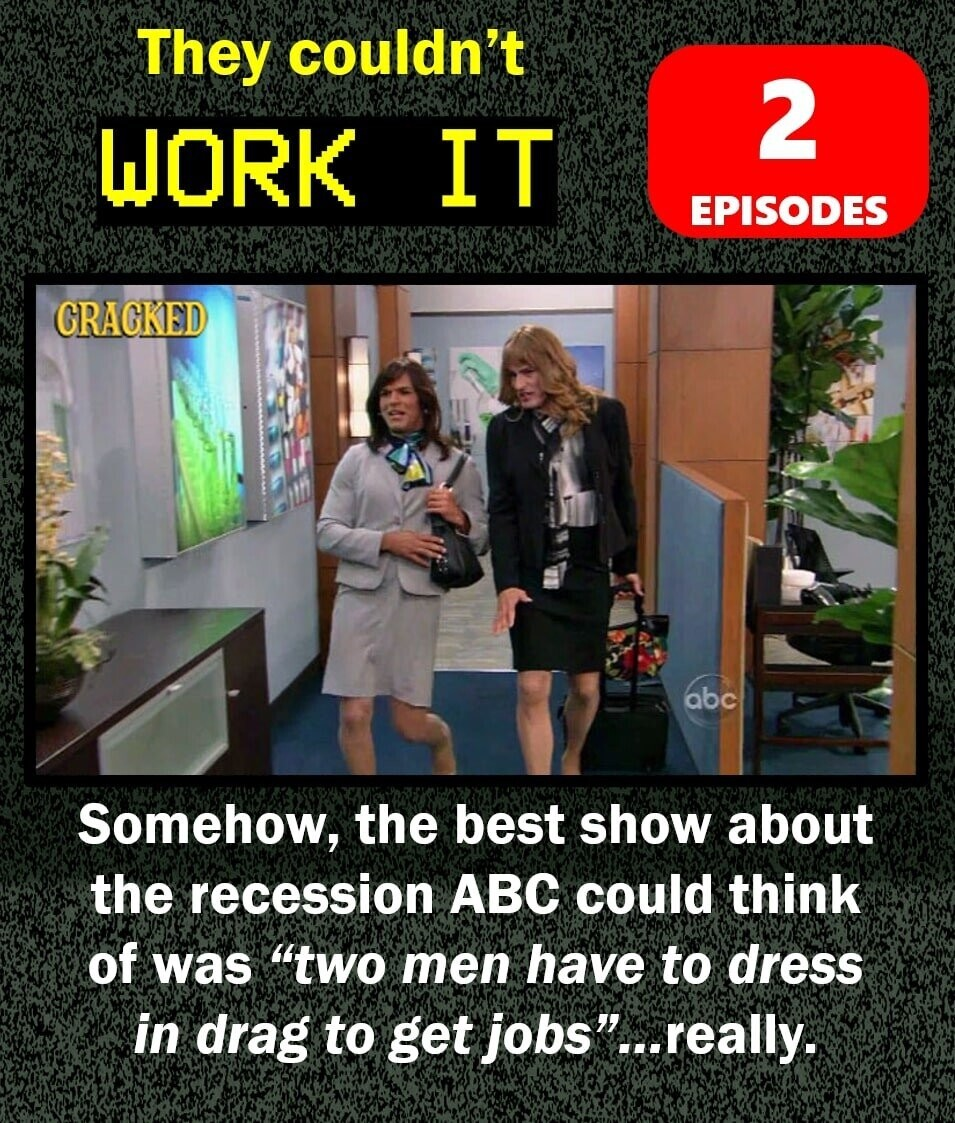 They couldn't 2 WORK IT EPISODES CRAGKED abc Somehow, the best show about the recession ABC could think of was two men have to dress in drag to get jobs...really.