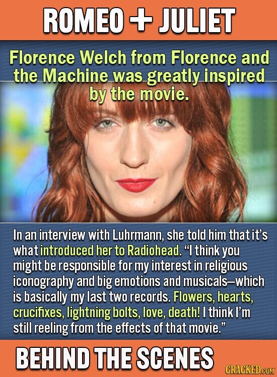 ROMEO + JULIET Florence Welch from Florence and the Machine was greatly inspired by the movie. In an interview with Luhrmann, she told him that it's whatintroduced her to Radiohead. I think you might be responsible for my interest in religious iconography and big emotions and musicals-which is basically my
