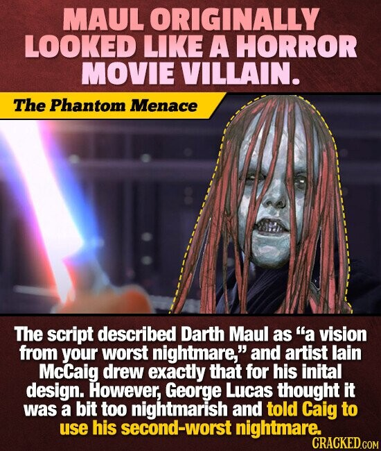 MAUL ORIGINALLY LOOKED LIKE A HORROR MOVIE VILLAIN. The Phantom Menace The script described Darth Maul as a vision from your worst nightmare,. and artist lain McCaig drew exactly that for his inital design. However, George Lucas thought It was a bit too nightmarish and told Caig to use his