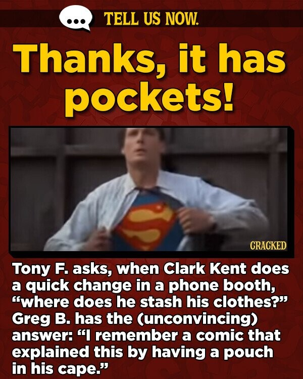 TELL US NOW. Thanks, it has pockets! CRACKED Tony F. asks, when Clark Kent does a quick change in a phone booth, where does he stash his clothes? Greg B. has the Cunconvincing) answer: I remember a comic that explained this by having a pouch in his cape.
