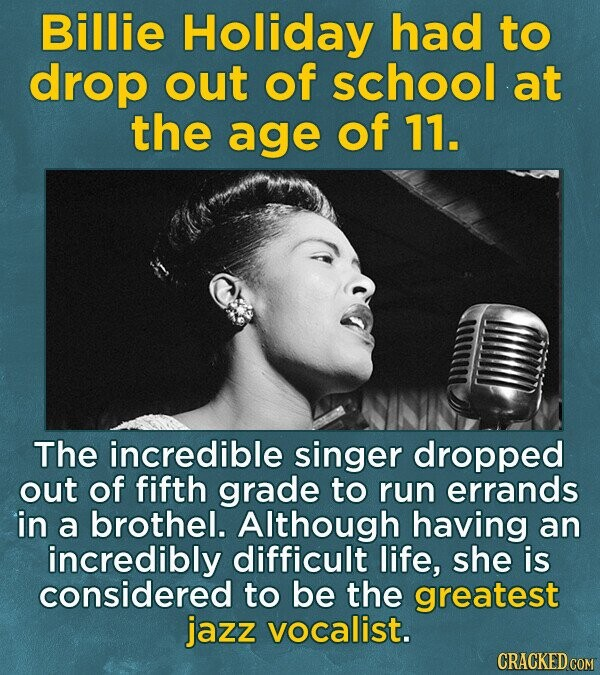 Billie Holiday had to drop out of school at the age of 11. The incredible singer dropped out of fifth grade to run errands in a brothel. Although having an incredibly difficult life, she is considered to be the greatest jazz vocalist. CRACKED COM