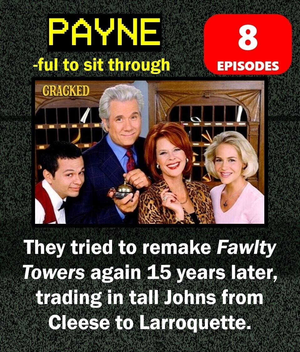PAYNE 8 -ful to sit through EPISODES CRACKED They tried to remake Fawity Towers again 15 years later, trading in tall Johns from Cleese to Larroquette.