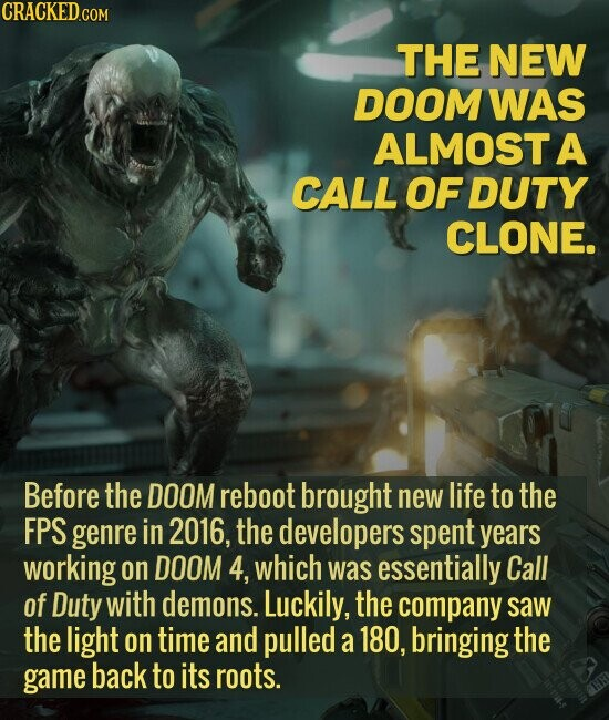 THE NEW DOOM WAS ALMOST A CALL OF DUTY CLONE. Before the DOOM reboot brought new life to the FPS genre in 2016, the developers spent years working on DOOM 4, which was essentially Call of Duty with demons. Luckily, the company saw the light on time and pulled