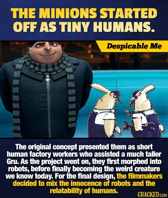 THE MINIONS STARTED OFF AS TINY HUMANS. Despicable Me The original concept presented them as short human factory workers who assisted a much taller Gru. As the project went on, they first morphed into robots, before finally becoming the weird creature we know today. For the final design, the filmmakers