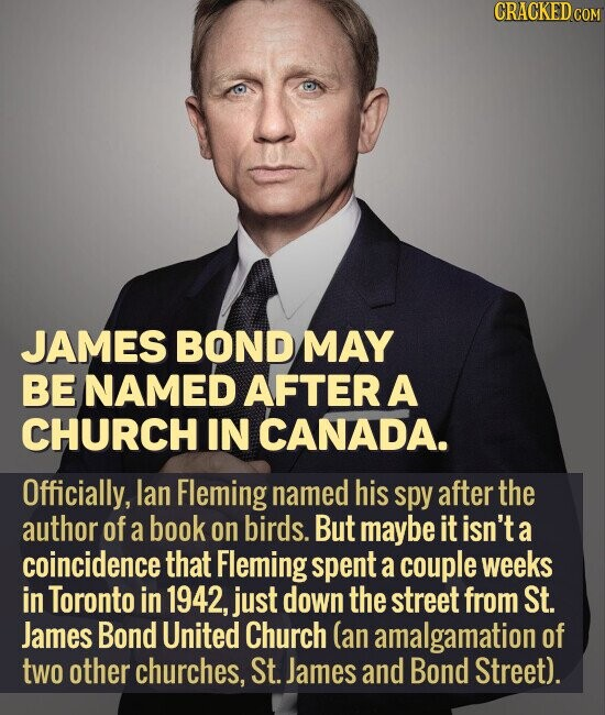 JAMES BOND MAY BE NAMED AFTER A CHURCH IN CANADA. Officially, lan Fleming named his spy after the author of a book on birds. But maybe it isn'ta a coincidence that Fleming spent a couple weeks in Toronto in 1942, just down the street from St. James Bond United Church