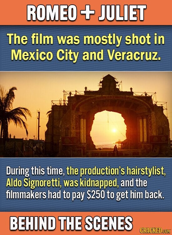 ROMEO + JULIET The film was mostly shot in Mexico City and Veracruz. During this time, the production's hairstylist, Aldo Signoretti, was kidnapped, and the filmmakers had to pay $250 to get him back. BEHIND THE SCENES CRACKEDCOMT