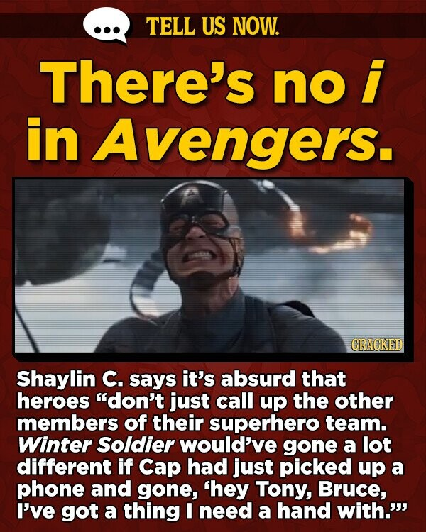 TELL US NOW. There's no in Avengers. CRAGKED Shaylin C. says it's absurd that heroes don't just call up the other members of their superhero team. Winter Soldier would've gone a lot different if Cap had just picked up a phone and gone, 'hey Tony, Bruce, I've got a