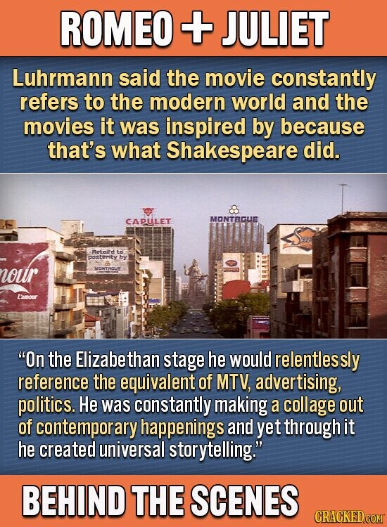 ROMEO + JULIET Luhrmann said the movie constantly refers to the modern world and the movies it was inspired by because that's what Shakespeare did. CAPULET MONTBGLIE Retnire to posLEriTY by wour MONTROUE LAmour On the Elizabethan stage he would relentlessly reference the equivalent of MTV, advertising, politics. He