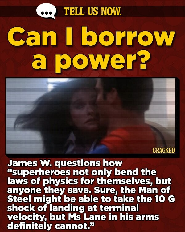 TELL US NOW. Can borrow a power? CRACKED James W. questions how superheroes not only bend the laws of physics for themselves, but anyone they save. Sure, the Man of Steel might be able to take the 10 G shock of landing at terminal velocity, but Ms Lane in