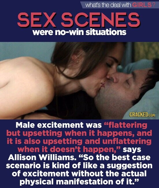 what's the deal with GIRLS2 SEX SCENES were no-win situations CRACKED COM Male excitement was flattering but upsetting when it happens, and it is also upsetting and unflattering when it doesn't happen, says Allison Williams. So the best case scenario is kind of like a suggestion of excitement without the actual