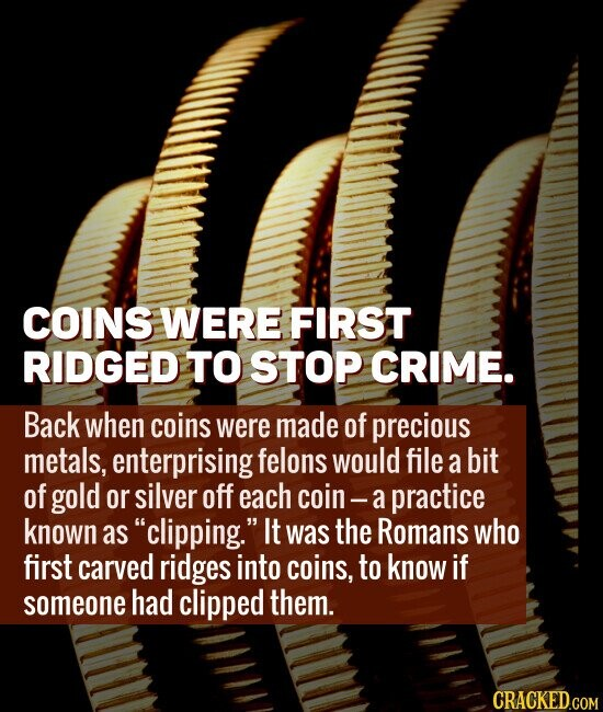 COINS WERE FIRST RIDGED TO STOP CRIME. Back when coins were made of precious metals, enterprising felons would file a bit of gold or silver off each coin- practice known as clipping. It was the Romans who first carved ridges into coins, to know if someone had clipped them.