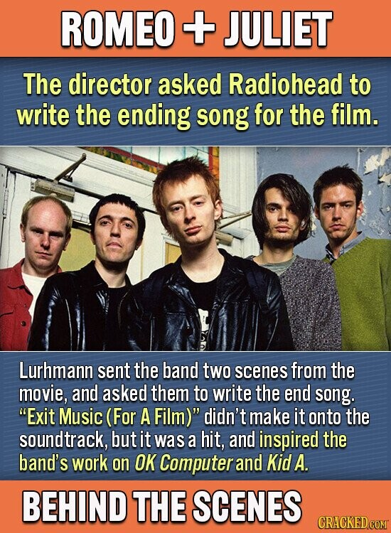 ROMEO + JULIET The director asked Radiohead to write the ending song for the film. Lurhmann sent the band two scenes from the movie, and asked them to write the end song. Exit Music (For A Film) didn't make it onto the soundtrack, but it was a hit, and inspired