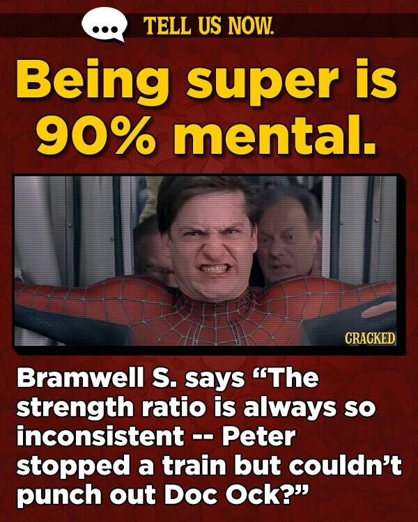 TELL US NOW. Being super is 90% mental. th CRACKED Bramwell S. says The strength ratio is always So inconsistent -. -Peter stopped a train but couldn't punch out Doc Ock?