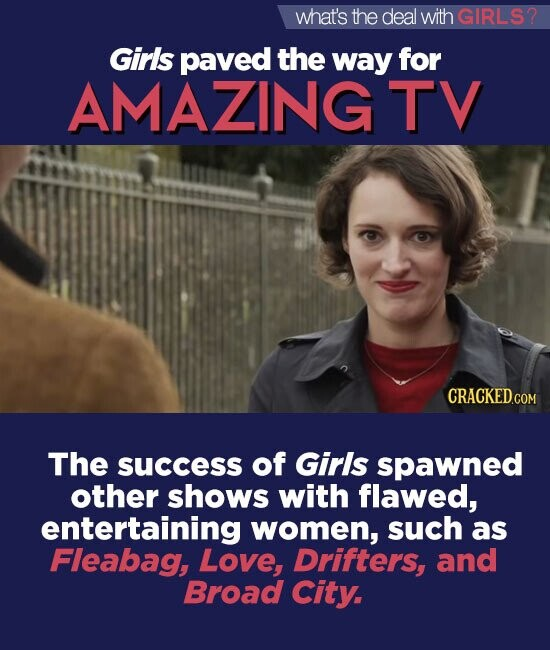 what's the deal withGIRLS? Girls paved the way for AMAZING TV The success of Girls spawned other shows with flawed, entertaining women, such as Fleabag, Love, Drifters, and Broad City.