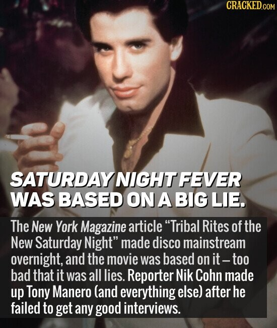 SATURDAY NIGHT FEVER WAS BASED ON A BIG LIE. The New York Magazine article Tribal Rites of the New Saturday Night made disco mainstream overnight, and the movie was based on it-too bad that it was all lies. Reporter Nik Cohn made up Tony Manero (and everything else) after