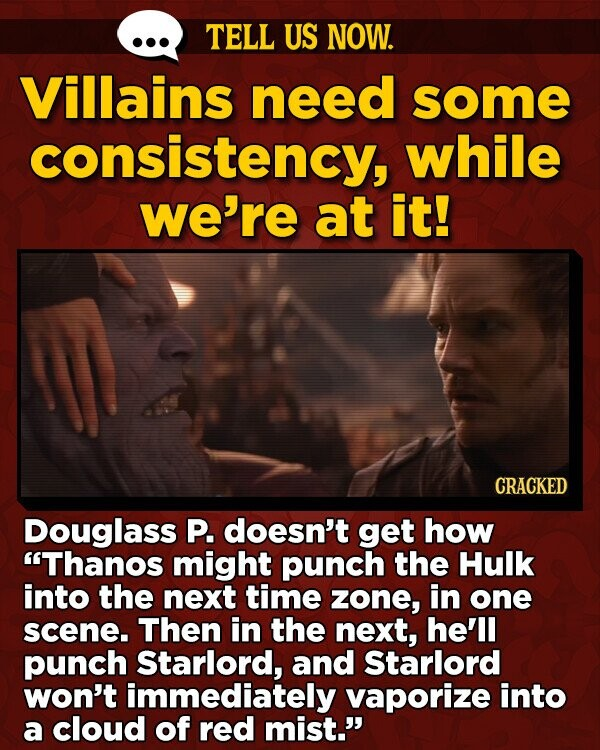 TELL US NOW. Villains need some consistency, while we're at it! CRACKED Douglass P. doesn't get how Thanos might punch the Hulk into the next time zone, in one scene. Then in the next, he'll punch Starlord, and Starlord won't immediately vaporize into a cloud of red mist.