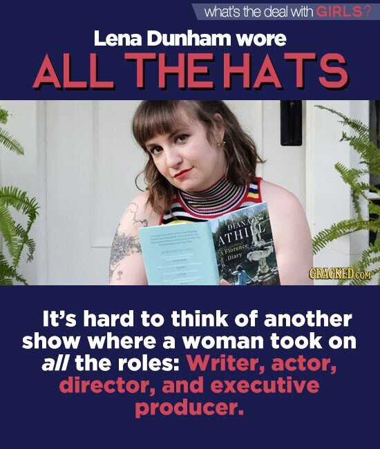 what's the deal withGIRLS? Lena Dunham wore ALL THE HATS DIANNY ATHIL Florence Diary GRACKEDCON It's hard to think of another show where a woman took on all the roles: Writer, actor, director, and executive producer.