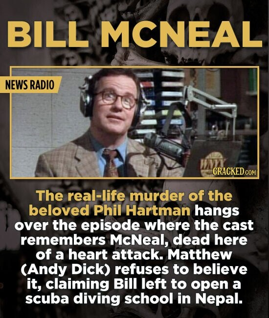 BILL MCNEAL NEWS RADIO CRACKED.COM The real-life murder of the beloved Phil Hartman hangs over the episode where the cast remembers McNeal, dead here