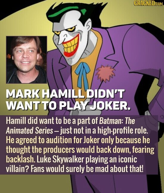 MARK HAMILL DIDN'T WANT TO PLAY JOKER. Hamill did want to be a part of Batman: The Animated Series - just not in a high-profile role. He agreed to audition for Joker only because he thought the producers would back down, fearing backlash. Luke Skywalker playing an iconic villain? Fans would