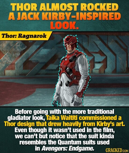 THOR ALMOST ROCKED A JACK KIRBY-INSPIRED LOOK. Thor: Ragnarok Before going with the more traditional gladiator look, Taika Waititi commissioned a Thor design that drew heavily from Kirby's art. Even though it wasn't used in the film, we can't but notice that the suit kinda resembles the Quantum suits used