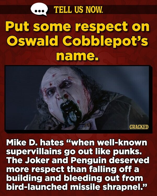 TELL US NOW. Put some respect on Oswald Cobblepot's name. CRACKED Mike D. hates when well-known supervillains go out like punks. The Joker and Penguin deserved more respect than falling off a building and bleeding out from bird-launched missile shrapnel.