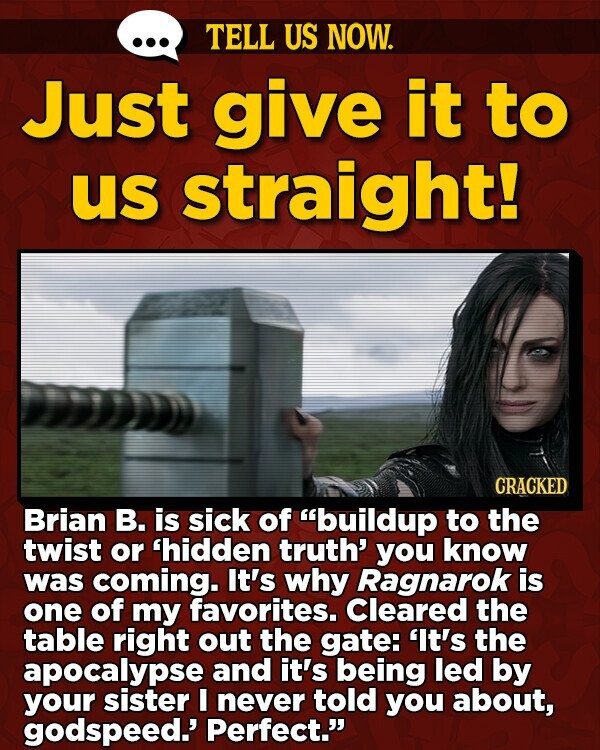 TELL US NOW. Just give it to us straight! CRACKED Brian B. is sick of buildup to the twist or hidden truth' you know was coming. It's why Ragnarok is one of my favorites. Cleared the table right out the gate: 'It's the apocalypse and it's being led by your