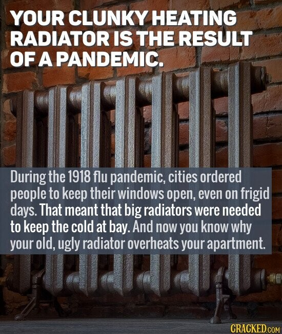 YOUR CLUNKY HEATING RADIATOR IS THE RESULT OF A PANDEMIC. During the 1918 flu pandemic, cities ordered people to keep their windows open, even on frigid days. That meant that big radiators were needed to keep the cold at bay. And now you know why your old, ugly radiator overheats