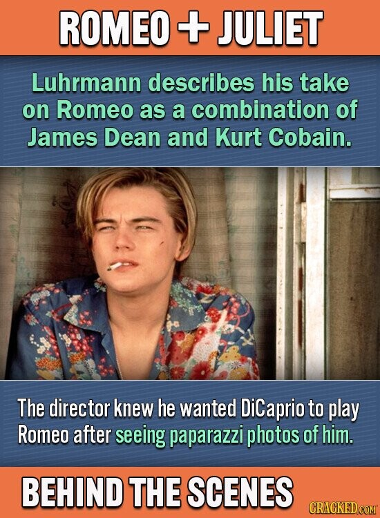 ROMEO + JULIET Luhrmann describes his take on Romeo as a combination of James Dean and Kurt Cobain. The director knew he wanted Dicaprio to play Romeo after seeing paparazzi photos of him. BEHIND THE SCENES CRACKEDCOMT