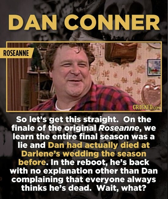 DAN CONNER ROSEANNE So let's get this straight. On the finale of the original Roseanne, we learn the entire final season was a lie and Dan had actuall