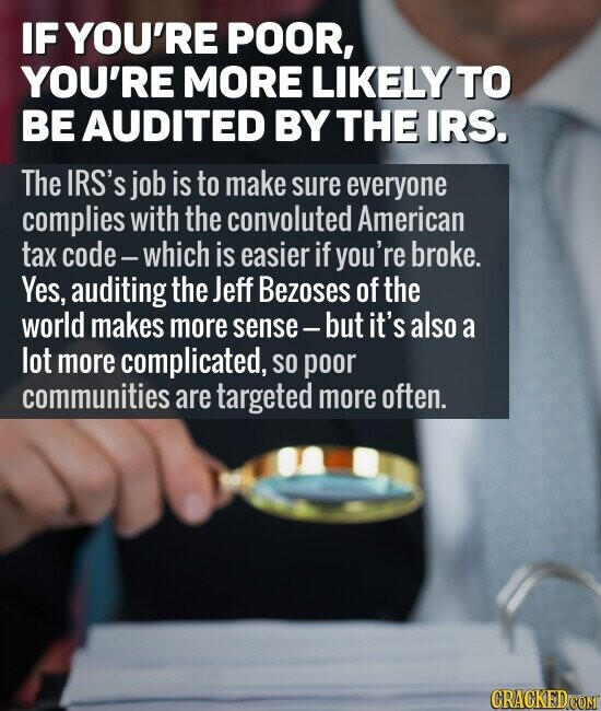 IF YOU'RE POOR, YOU'RE MORE LIKELY TO BE AUDITED BY THE IRS. The IRS'S job is to make sure everyone complies with the convoluted American tax code-which is easier if you're broke. Yes, auditing the Jeff Bezoses of the world makes more sense- but it's also a lot more complicated,