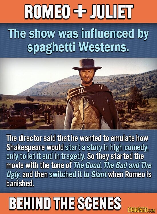 ROMEO + JULIET The show was influenced by spaghetti Westerns. The director said that he wanted to emulate how Shakespeare would start a story in high comedy, only to let it end in tragedy. So they star the movie with the tone of The Good, The Bad and The Ugly,