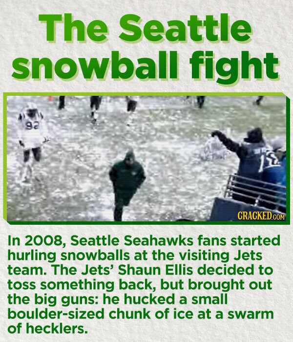 The Seattle snowball fight 92 In 2008, Seattle Seahawks fans started hurling snowballs at the visiting Jets team. The Jets' Shaun Ellis decided to toss something back, but brought out the big guns: he hucked a small boulder-sized chunk of ice at a swarm of hecklers.