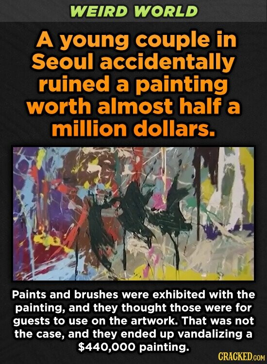 WEIRD WORLD A young couple in Seoul accidentally ruined a painting worth almost half a million dollars. Paints and brushes were exhibited with the painting, and they thought those were for guests to use on the artwork. That was not the case, and they ended up vandalizing a $440,000 painting.