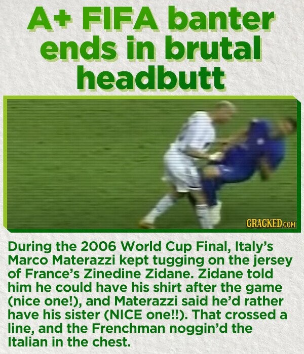 A FIFA banter ends in brutal headbutt CRACKED COM During the 2006 World Cup Final, Italy's Marco Materazzi kept tugging on the jersey of France's Zinedine Zidane. Zidane told him he could have his shirt after the game (nice one!), and Materazzi said he'd rather have his sister (NICE one!!). That