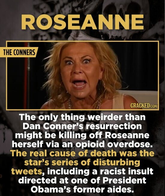 ROSEANNE THE CONNERS CRACKED COM The only thing weirder than Dan Conner's resurrection might be killing off Roseanne herself via an opioid overdose. T