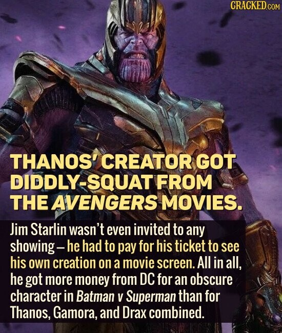 THANOS' CREATOR GOT DIDDLY-SQUAT FROM THE AVENGERS MOVIES. Jim Starlin wasn't even invited to any showing- he had to pay for his ticket to see his own creation on a movie screen. All in all, he got more money from DC for an obscure character in Batman V Superman