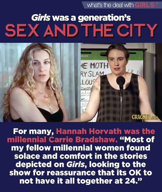 what's the deal withGIRLS? Giris was a generation's SEX AND THE CITY HE MOTH RY SLAM LOU FDOPH sld ar For many, Hannah Horvath was the millennial Carrie Bradshaw. Most of my fellow millennial women found solace and comfort in the stories depicted on Girls, looking to the show