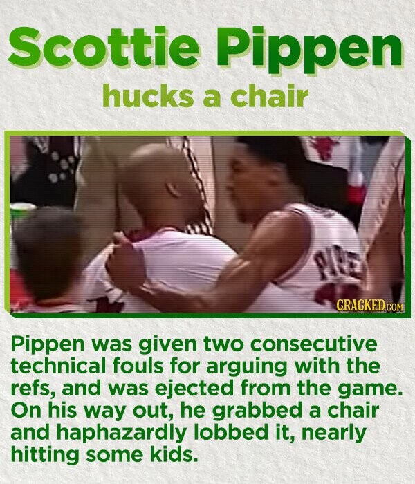 Scottie Pippen hucks a chair P CRACKED COM Pippen was given two consecutive technical fouls for arguing with the refs, and was ejected from the game. On his way out, he grabbed a chair and haphazardly lobbed it, nearly hitting some kids.